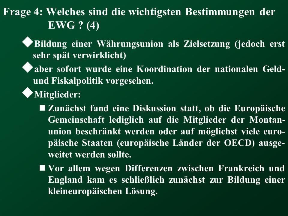 Frage 4: Welches sind die wichtigsten Bestimmungen der EWG ? (4) Bildung einer Währungsunion als Zielsetzung (jedoch erst sehr spät verwirklicht) aber
