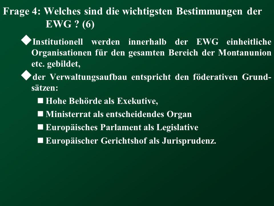 Frage 4: Welches sind die wichtigsten Bestimmungen der EWG ? (6) Institutionell werden innerhalb der EWG einheitliche Organisationen für den gesamten