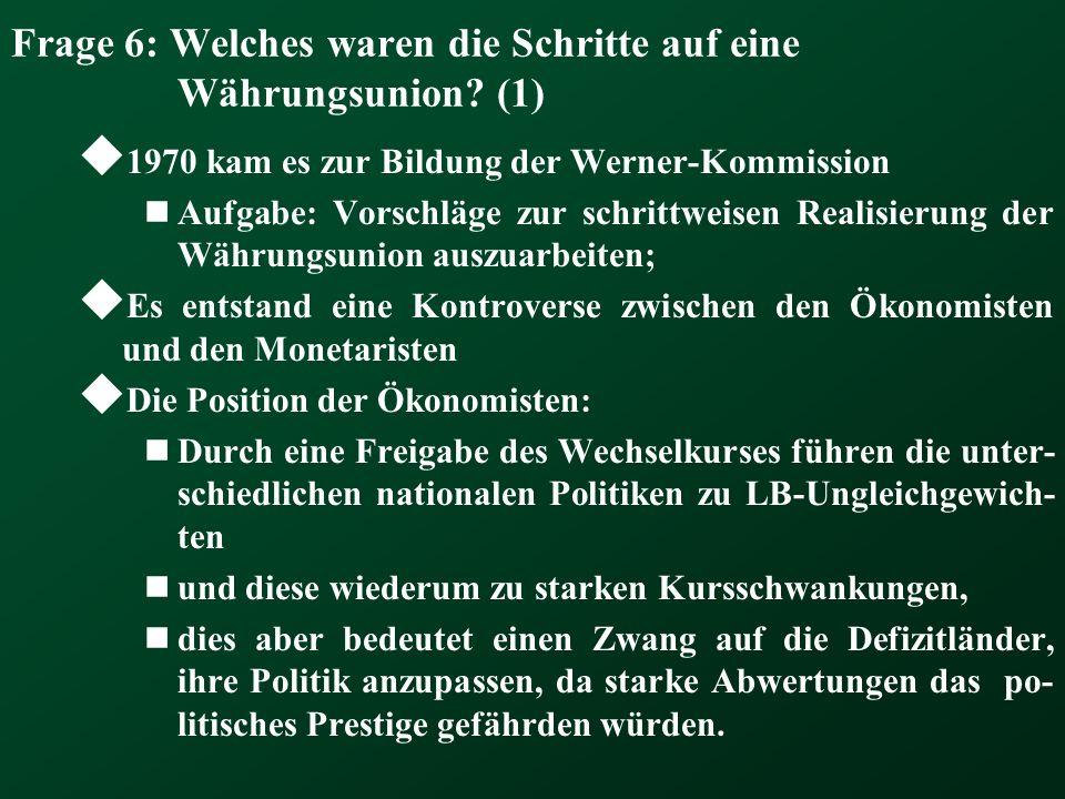 Frage 6: Welches waren die Schritte auf eine Währungsunion? (1) 1970 kam es zur Bildung der Werner-Kommission Aufgabe: Vorschläge zur schrittweisen Re