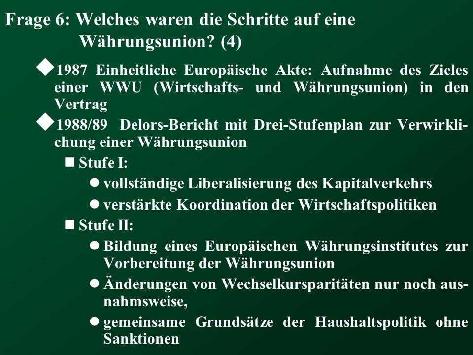 Frage 6: Welches waren die Schritte auf eine Währungsunion? (4) 1987 Einheitliche Europäische Akte: Aufnahme des Zieles einer WWU (Wirtschafts- und Wä