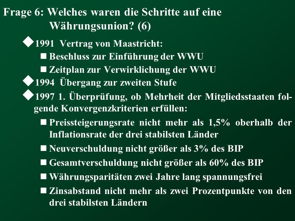 Frage 6: Welches waren die Schritte auf eine Währungsunion? (6) 1991 Vertrag von Maastricht: Beschluss zur Einführung der WWU Zeitplan zur Verwirklich