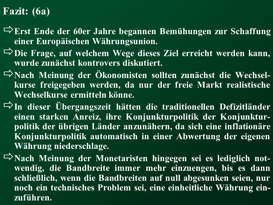 Fazit: (6a) Erst Ende der 60er Jahre begannen Bemühungen zur Schaffung einer Europäischen Währungsunion. Die Frage, auf welchem Wege dieses Ziel errei
