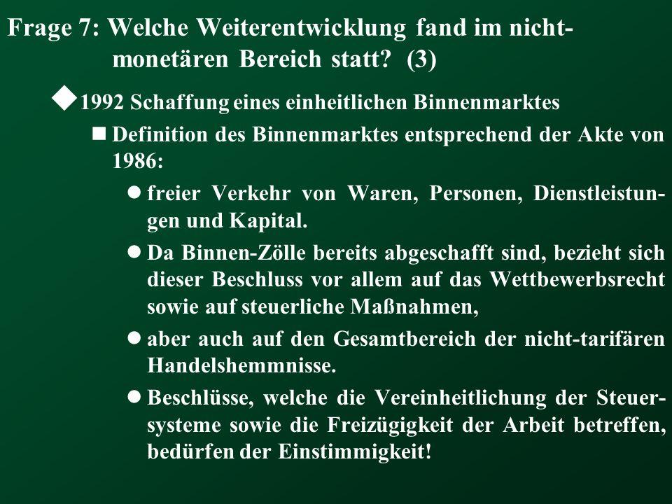 Frage 7: Welche Weiterentwicklung fand im nicht- monetären Bereich statt? (3) 1992 Schaffung eines einheitlichen Binnenmarktes Definition des Binnenma