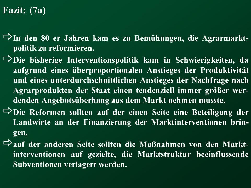 Fazit: (7a) In den 80 er Jahren kam es zu Bemühungen, die Agrarmarkt- politik zu reformieren. Die bisherige Interventionspolitik kam in Schwierigkeite