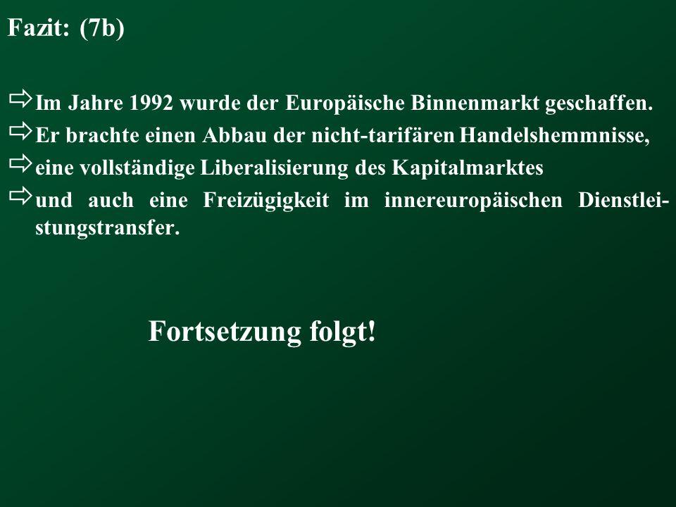 Fazit: (7b) Im Jahre 1992 wurde der Europäische Binnenmarkt geschaffen. Er brachte einen Abbau der nicht-tarifären Handelshemmnisse, eine vollständige