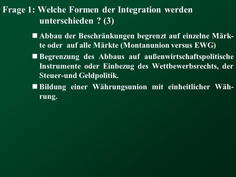 Frage 1: Welche Formen der Integration werden unterschieden ? (3) Abbau der Beschränkungen begrenzt auf einzelne Märk- te oder auf alle Märkte (Montan