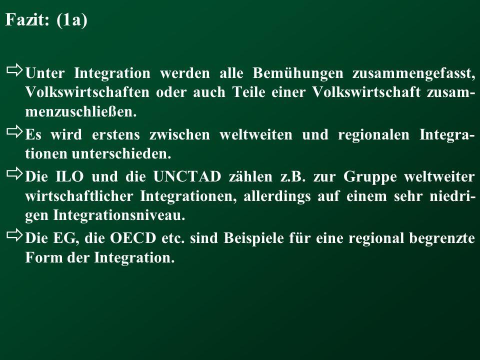 Fazit: (1a) Unter Integration werden alle Bemühungen zusammengefasst, Volkswirtschaften oder auch Teile einer Volkswirtschaft zusam- menzuschließen. E