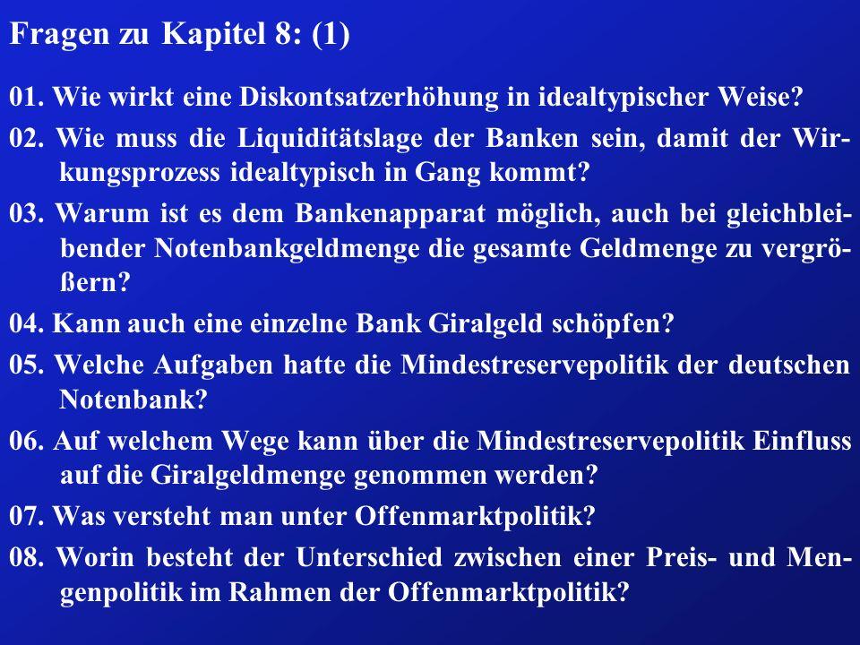 Fragen zu Kapitel 8: (1) 01. Wie wirkt eine Diskontsatzerhöhung in idealtypischer Weise? 02. Wie muss die Liquiditätslage der Banken sein, damit der W