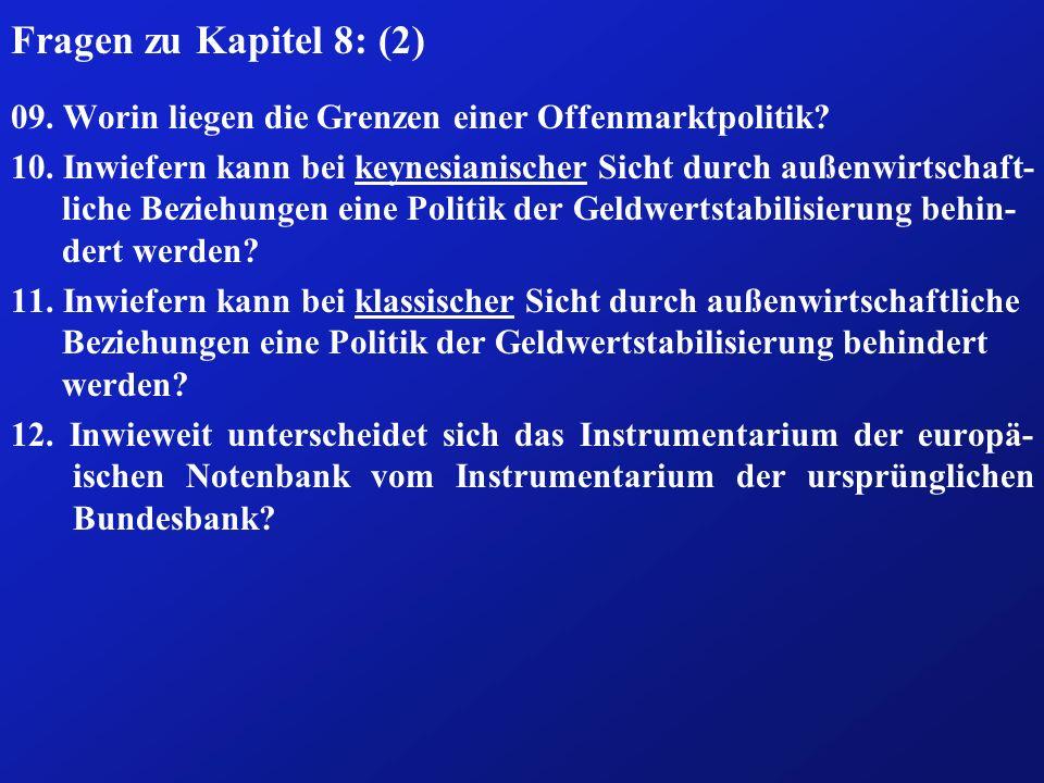 Fragen zu Kapitel 8: (2) 09. Worin liegen die Grenzen einer Offenmarktpolitik? 10. Inwiefern kann bei keynesianischer Sicht durch außenwirtschaft- lic