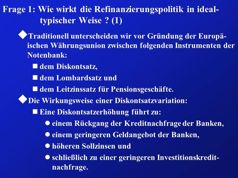 Frage 1: Wie wirkt die Refinanzierungspolitik in ideal- typischer Weise ? (1) u Traditionell unterscheiden wir vor Gründung der Europä- ischen Währung