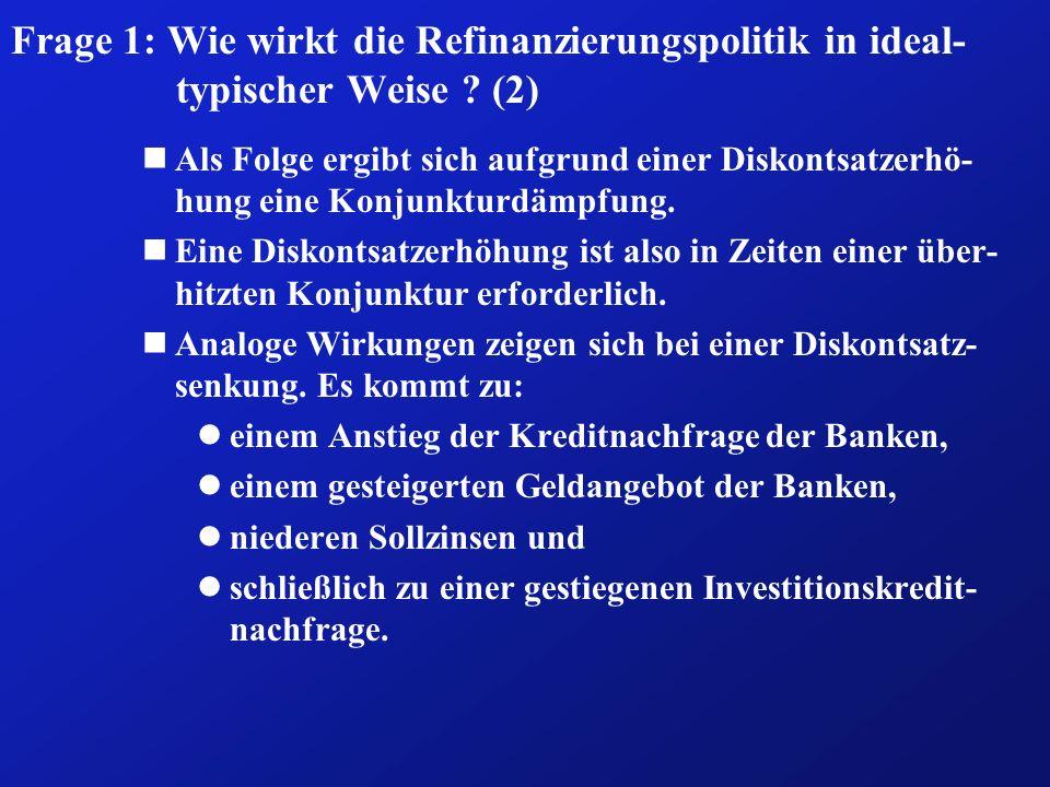 Frage 1: Wie wirkt die Refinanzierungspolitik in ideal- typischer Weise ? (2) nAls Folge ergibt sich aufgrund einer Diskontsatzerhö- hung eine Konjunk
