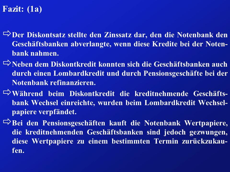Fazit: (1a) ð Der Diskontsatz stellte den Zinssatz dar, den die Notenbank den Geschäftsbanken abverlangte, wenn diese Kredite bei der Noten- bank nahm