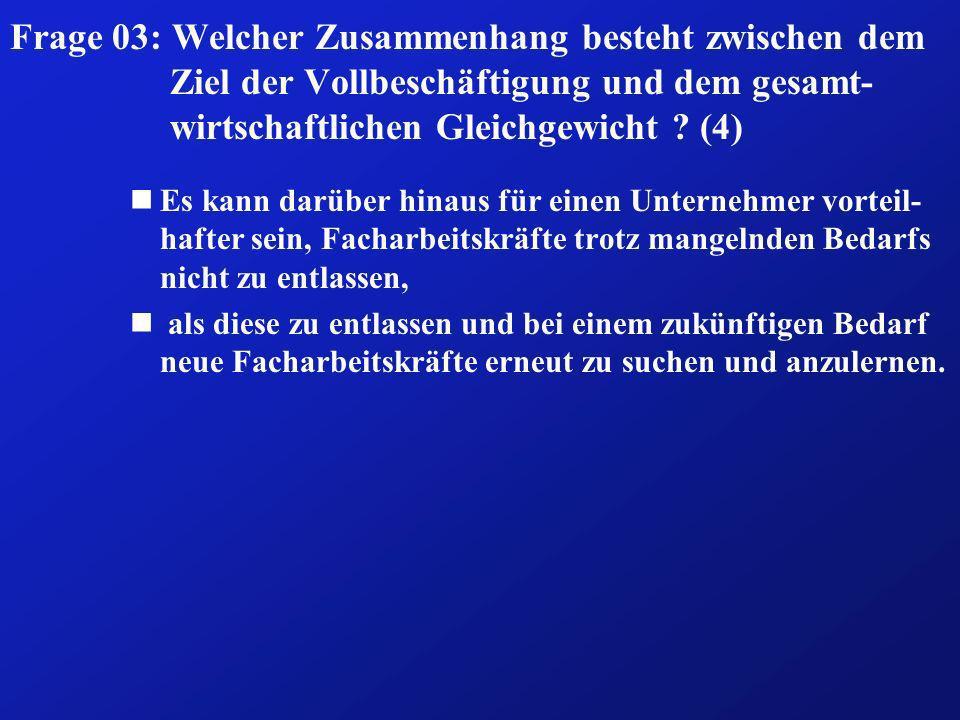 Frage 03: Welcher Zusammenhang besteht zwischen dem Ziel der Vollbeschäftigung und dem gesamt- wirtschaftlichen Gleichgewicht ? (4) nEs kann darüber h