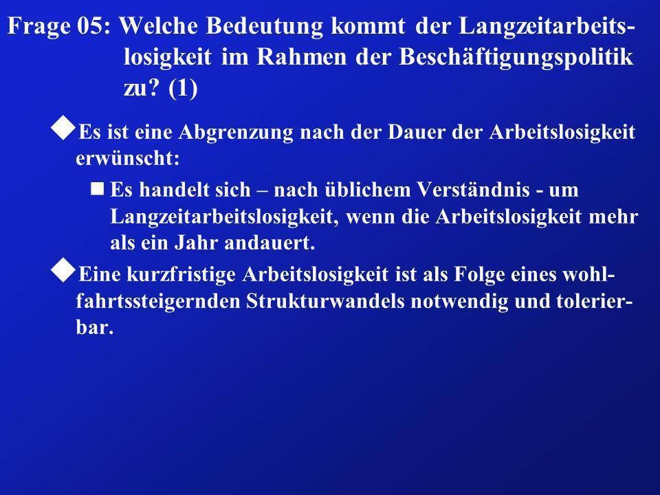 Frage 05: Welche Bedeutung kommt der Langzeitarbeits- losigkeit im Rahmen der Beschäftigungspolitik zu? (1) u Es ist eine Abgrenzung nach der Dauer de