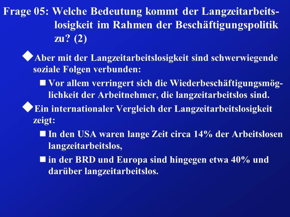 Frage 05: Welche Bedeutung kommt der Langzeitarbeits- losigkeit im Rahmen der Beschäftigungspolitik zu? (2) u Aber mit der Langzeitarbeitslosigkeit si