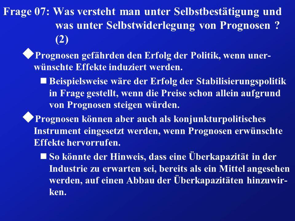 Frage 07: Was versteht man unter Selbstbestätigung und was unter Selbstwiderlegung von Prognosen ? (2) u Prognosen gefährden den Erfolg der Politik, w