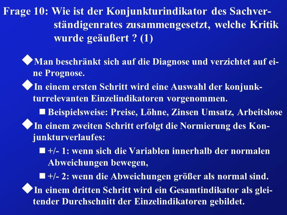 Frage 10: Wie ist der Konjunkturindikator des Sachver- ständigenrates zusammengesetzt, welche Kritik wurde geäußert ? (1) u Man beschränkt sich auf di