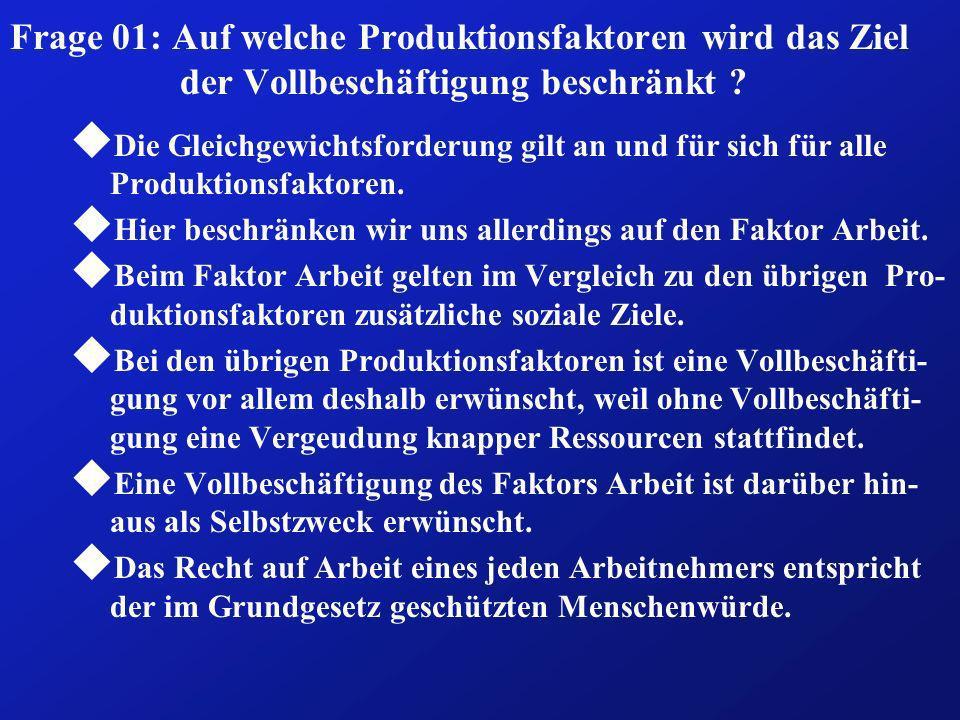 Frage 01: Auf welche Produktionsfaktoren wird das Ziel der Vollbeschäftigung beschränkt ? u Die Gleichgewichtsforderung gilt an und für sich für alle