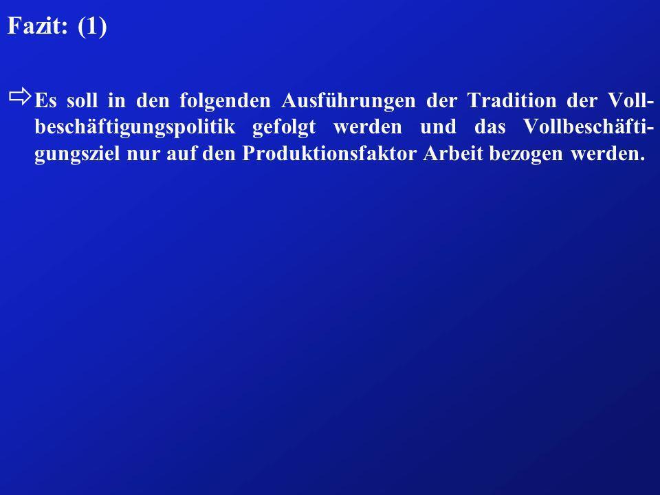 Fazit: (1) ð Es soll in den folgenden Ausführungen der Tradition der Voll- beschäftigungspolitik gefolgt werden und das Vollbeschäfti- gungsziel nur a