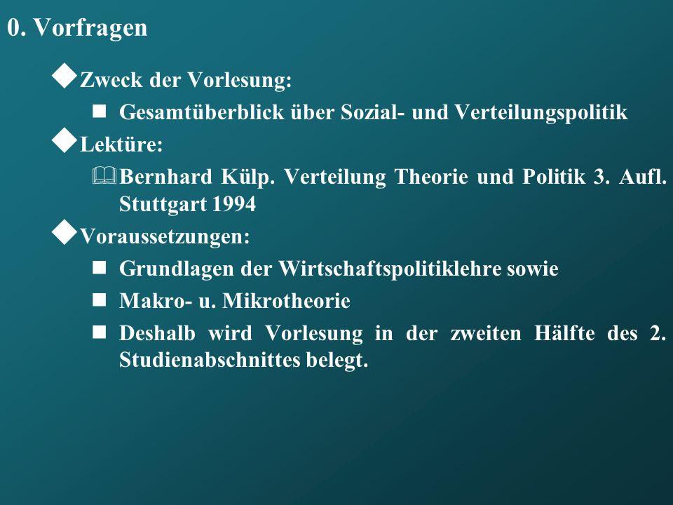 0. Vorfragen Zweck der Vorlesung: Gesamtüberblick über Sozial- und Verteilungspolitik Lektüre: Bernhard Külp. Verteilung Theorie und Politik 3. Aufl.