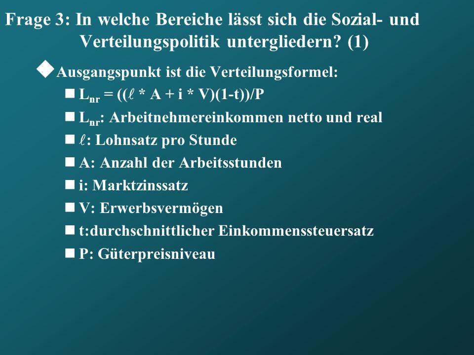 Frage 3: In welche Bereiche lässt sich die Sozial- und Verteilungspolitik untergliedern? (1) Ausgangspunkt ist die Verteilungsformel: L nr = (( * A +
