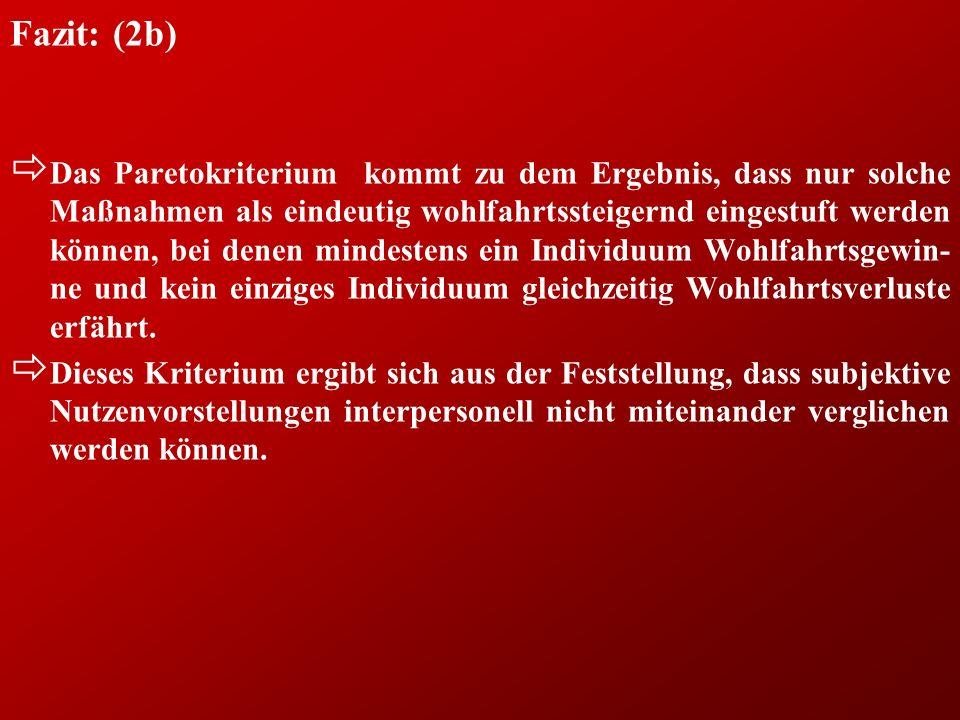 Fazit: (2b) ð Das Paretokriterium kommt zu dem Ergebnis, dass nur solche Maßnahmen als eindeutig wohlfahrtssteigernd eingestuft werden können, bei den