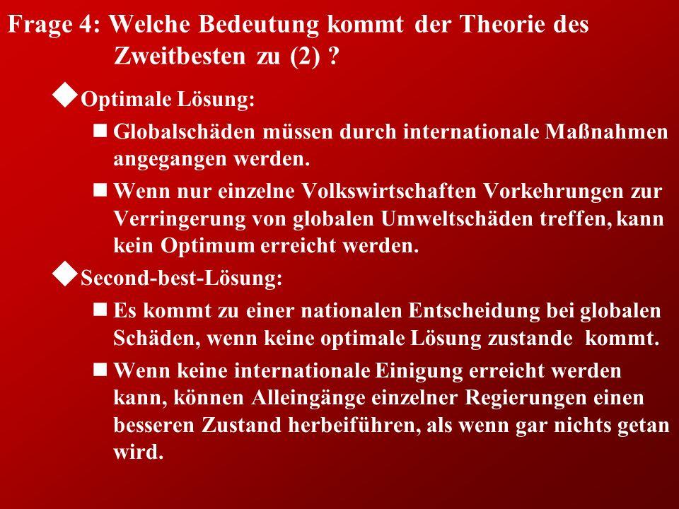 Frage 4: Welche Bedeutung kommt der Theorie des Zweitbesten zu (2) ? u Optimale Lösung: nGlobalschäden müssen durch internationale Maßnahmen angegange