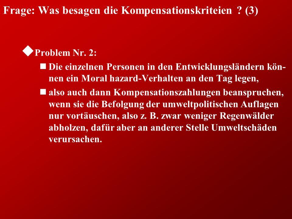 Frage: Was besagen die Kompensationskriteien ? (3) u Problem Nr. 2: nDie einzelnen Personen in den Entwicklungsländern kön- nen ein Moral hazard-Verha