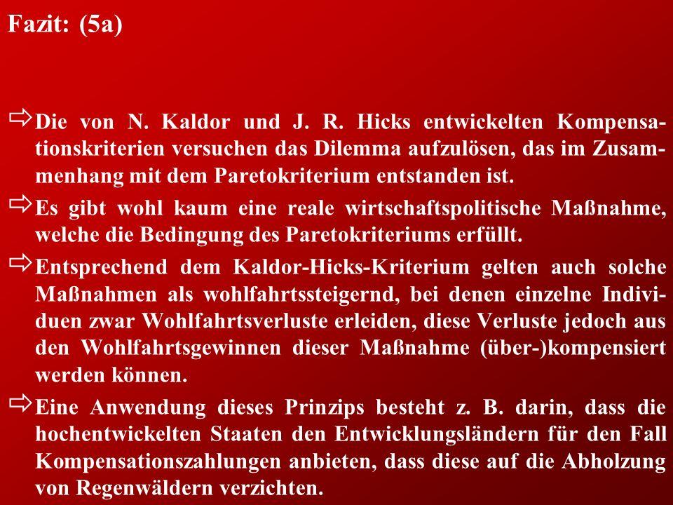 Fazit: (5a) ð Die von N. Kaldor und J. R. Hicks entwickelten Kompensa- tionskriterien versuchen das Dilemma aufzulösen, das im Zusam- menhang mit dem