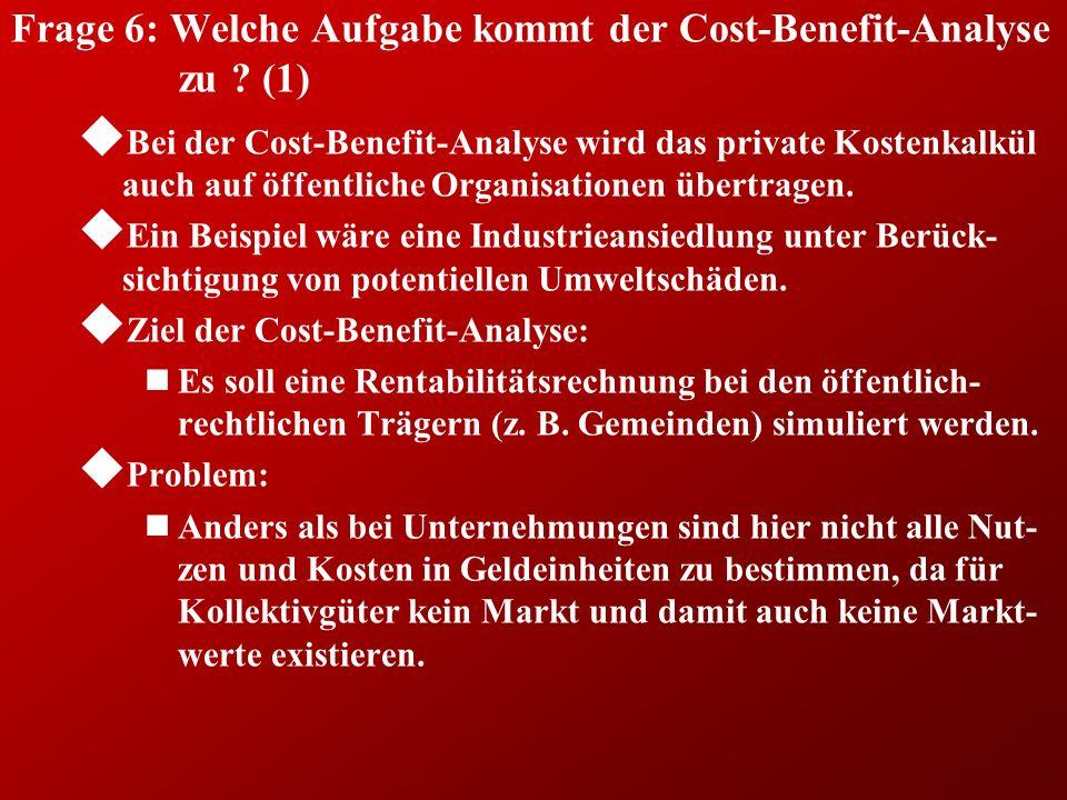 Frage 6: Welche Aufgabe kommt der Cost-Benefit-Analyse zu ? (1) u Bei der Cost-Benefit-Analyse wird das private Kostenkalkül auch auf öffentliche Orga