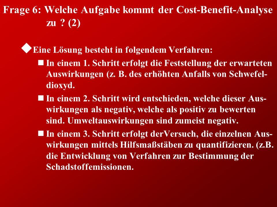 Frage 6: Welche Aufgabe kommt der Cost-Benefit-Analyse zu ? (2) u Eine Lösung besteht in folgendem Verfahren: nIn einem 1. Schritt erfolgt die Festste