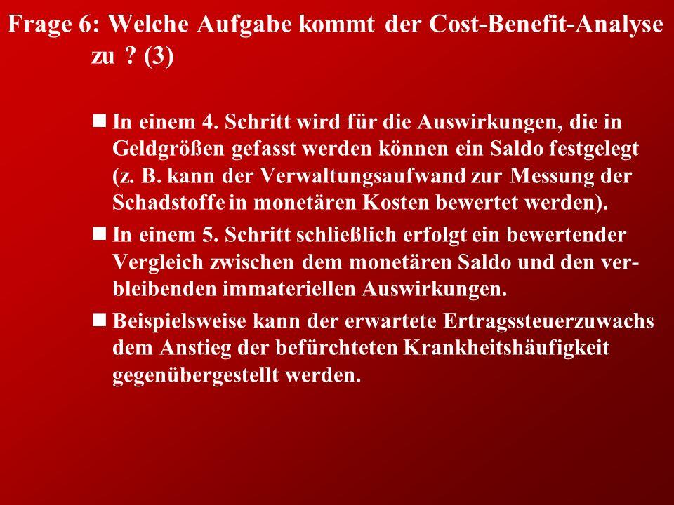 Frage 6: Welche Aufgabe kommt der Cost-Benefit-Analyse zu ? (3) nIn einem 4. Schritt wird für die Auswirkungen, die in Geldgrößen gefasst werden könne