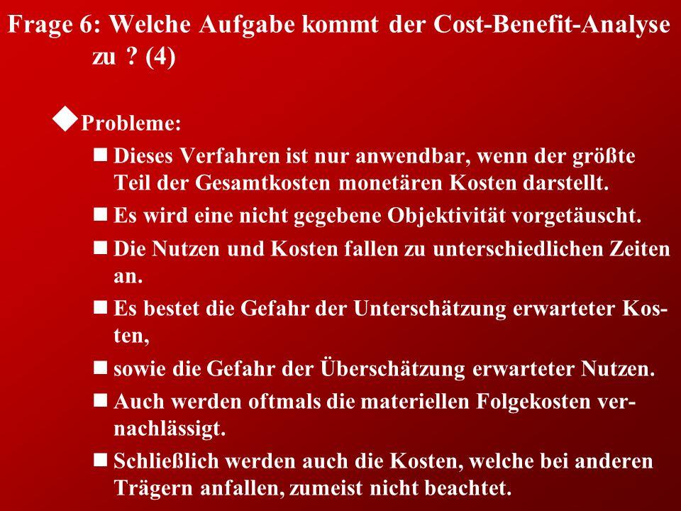 Frage 6: Welche Aufgabe kommt der Cost-Benefit-Analyse zu ? (4) u Probleme: nDieses Verfahren ist nur anwendbar, wenn der größte Teil der Gesamtkosten