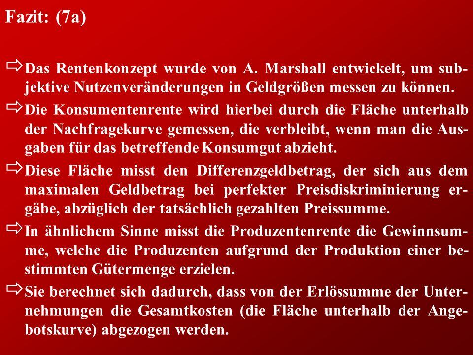 Fazit: (7a) ð Das Rentenkonzept wurde von A. Marshall entwickelt, um sub- jektive Nutzenveränderungen in Geldgrößen messen zu können. ð Die Konsumente
