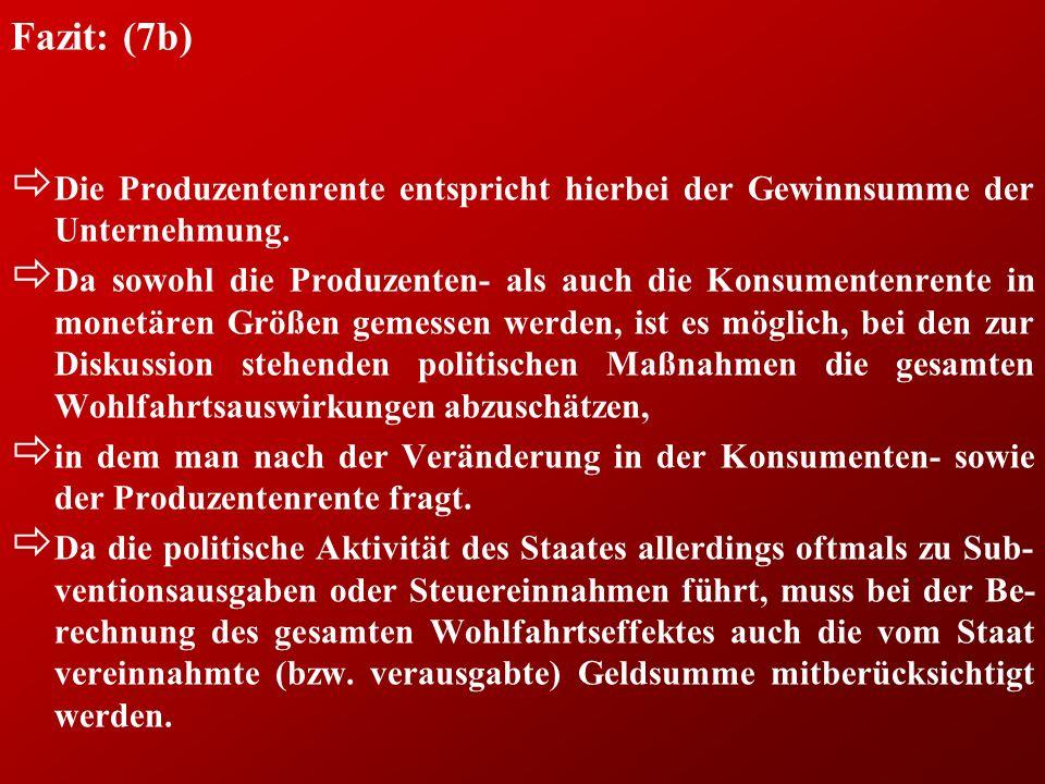 Fazit: (7b) ð Die Produzentenrente entspricht hierbei der Gewinnsumme der Unternehmung. ð Da sowohl die Produzenten- als auch die Konsumentenrente in