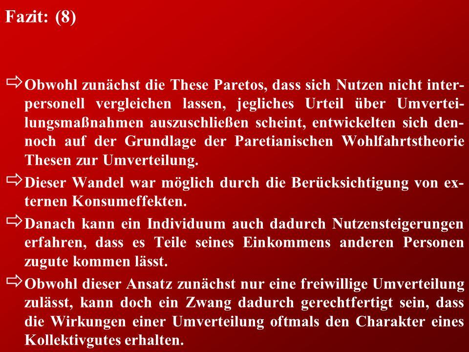 Fazit: (8) ð Obwohl zunächst die These Paretos, dass sich Nutzen nicht inter- personell vergleichen lassen, jegliches Urteil über Umvertei- lungsmaßna