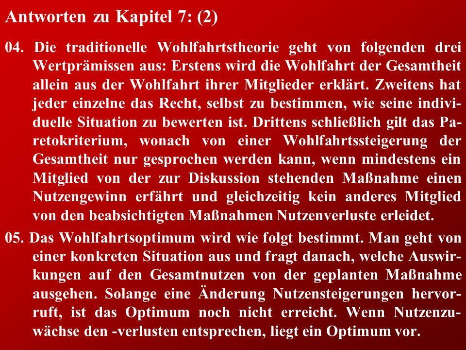 Antworten zu Kapitel 7: (2) 04. Die traditionelle Wohlfahrtstheorie geht von folgenden drei Wertprämissen aus: Erstens wird die Wohlfahrt der Gesamthe