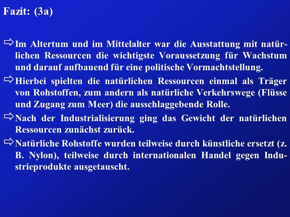Fazit: (3a) ð Im Altertum und im Mittelalter war die Ausstattung mit natür- lichen Ressourcen die wichtigste Voraussetzung für Wachstum und darauf aufbauend für eine politische Vormachtstellung.
