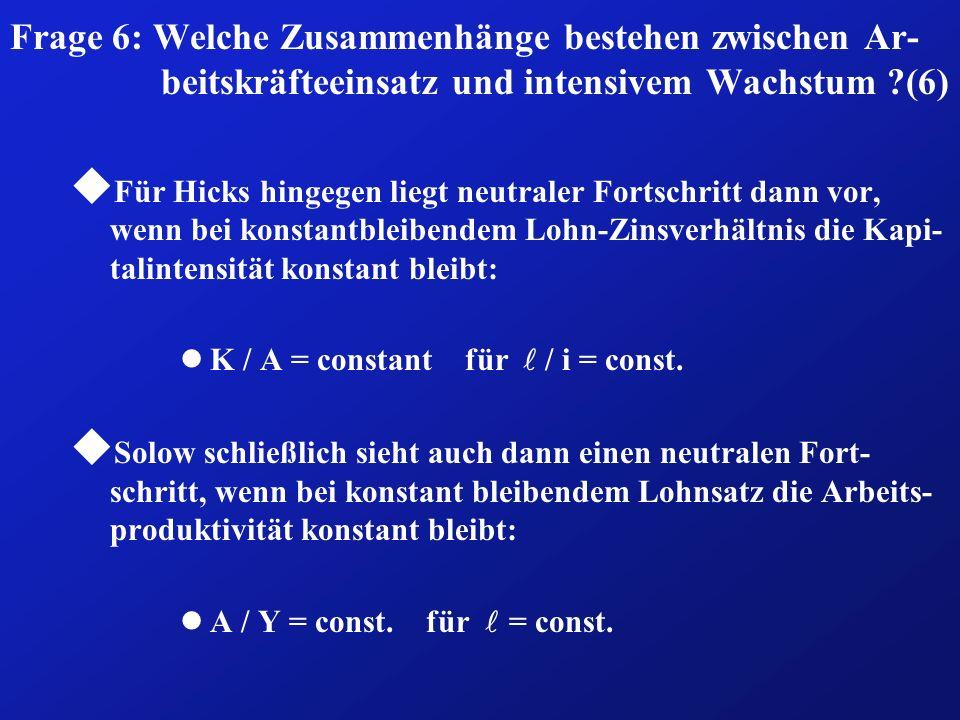 Frage 6: Welche Zusammenhänge bestehen zwischen Ar- beitskräfteeinsatz und intensivem Wachstum ?(6) u Für Hicks hingegen liegt neutraler Fortschritt dann vor, wenn bei konstantbleibendem Lohn-Zinsverhältnis die Kapi- talintensität konstant bleibt: K / A = constant für / i = const.