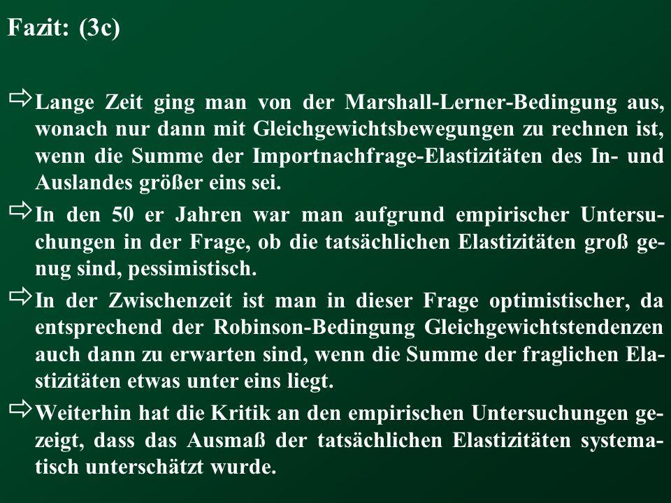 Fazit: (3c) Lange Zeit ging man von der Marshall-Lerner-Bedingung aus, wonach nur dann mit Gleichgewichtsbewegungen zu rechnen ist, wenn die Summe der