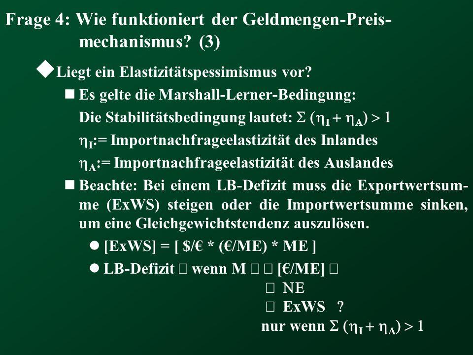 Frage 4: Wie funktioniert der Geldmengen-Preis- mechanismus? (3) Liegt ein Elastizitätspessimismus vor? Es gelte die Marshall-Lerner-Bedingung: Die St
