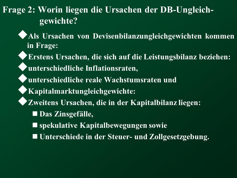 Frage 2: Worin liegen die Ursachen der DB-Ungleich- gewichte? Als Ursachen von Devisenbilanzungleichgewichten kommen in Frage: Erstens Ursachen, die s
