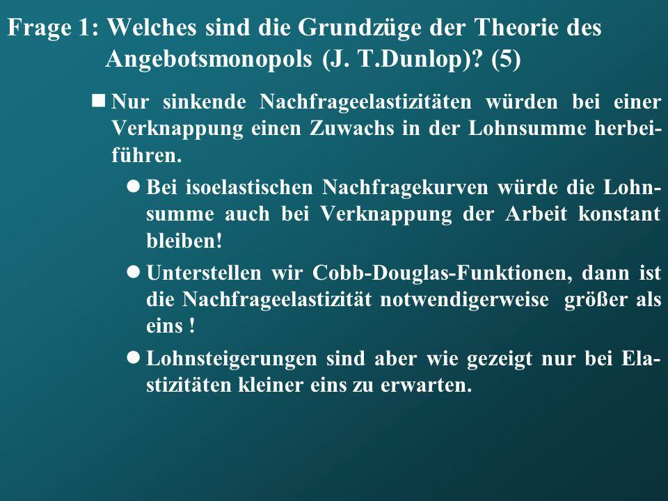 Frage 1: Welches sind die Grundzüge der Theorie des Angebotsmonopols (J. T.Dunlop)? (5) Nur sinkende Nachfrageelastizitäten würden bei einer Verknappu