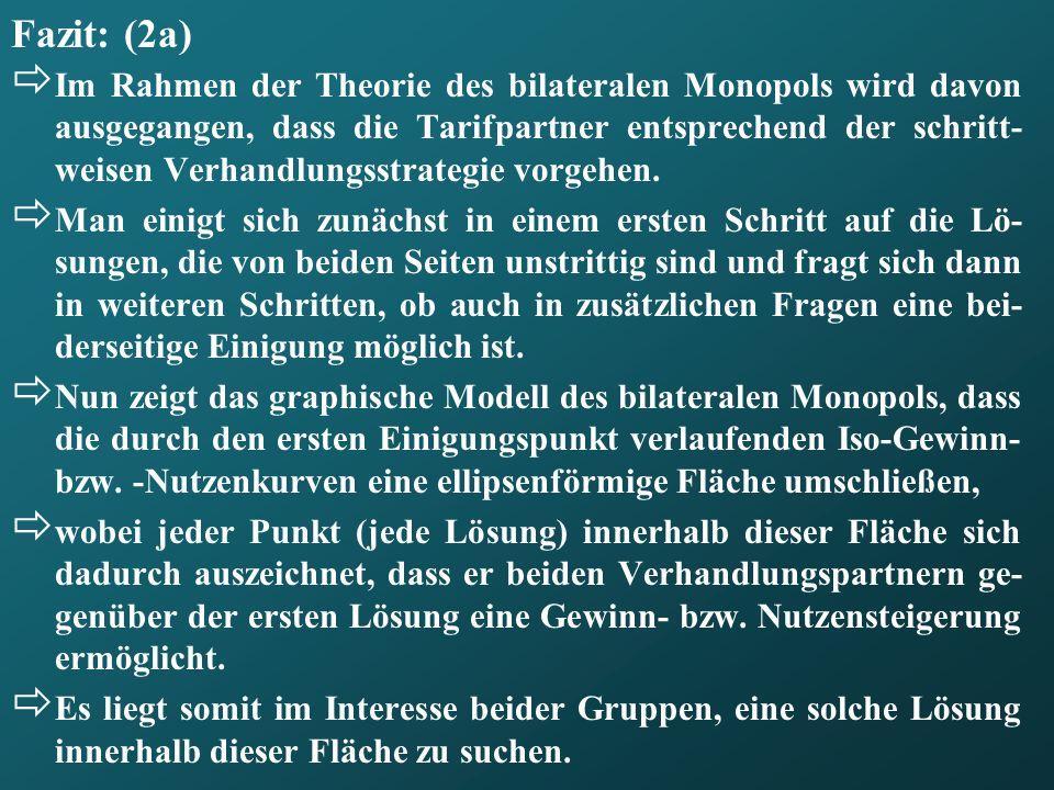 Fazit: (2a) Im Rahmen der Theorie des bilateralen Monopols wird davon ausgegangen, dass die Tarifpartner entsprechend der schritt- weisen Verhandlungs