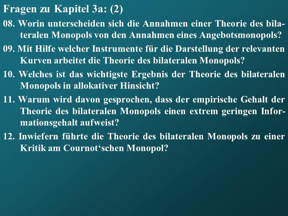 Fragen zu Kapitel 3a: (2) 08. Worin unterscheiden sich die Annahmen einer Theorie des bila- teralen Monopols von den Annahmen eines Angebotsmonopols?