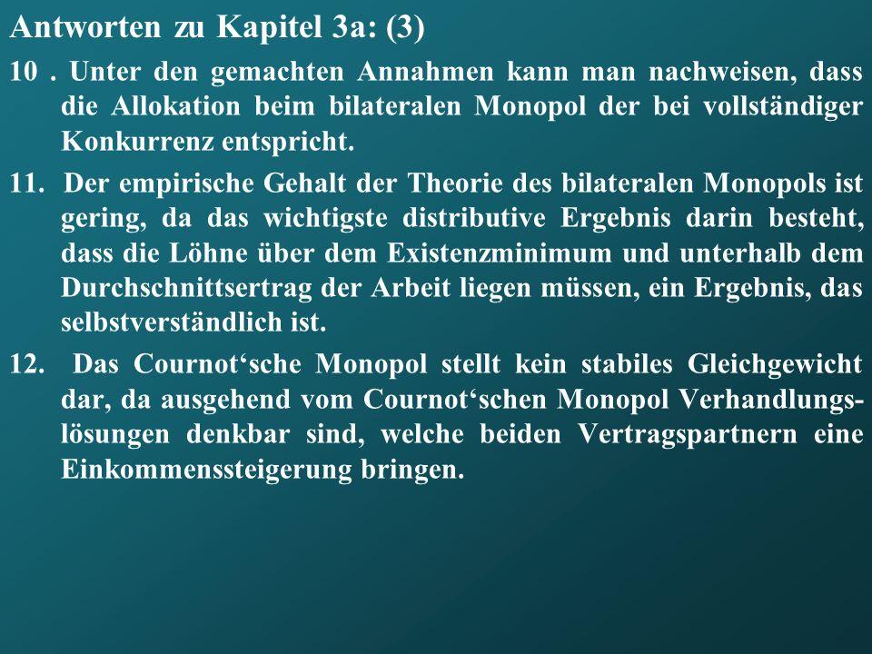 Antworten zu Kapitel 3a: (3) 10. Unter den gemachten Annahmen kann man nachweisen, dass die Allokation beim bilateralen Monopol der bei vollständiger