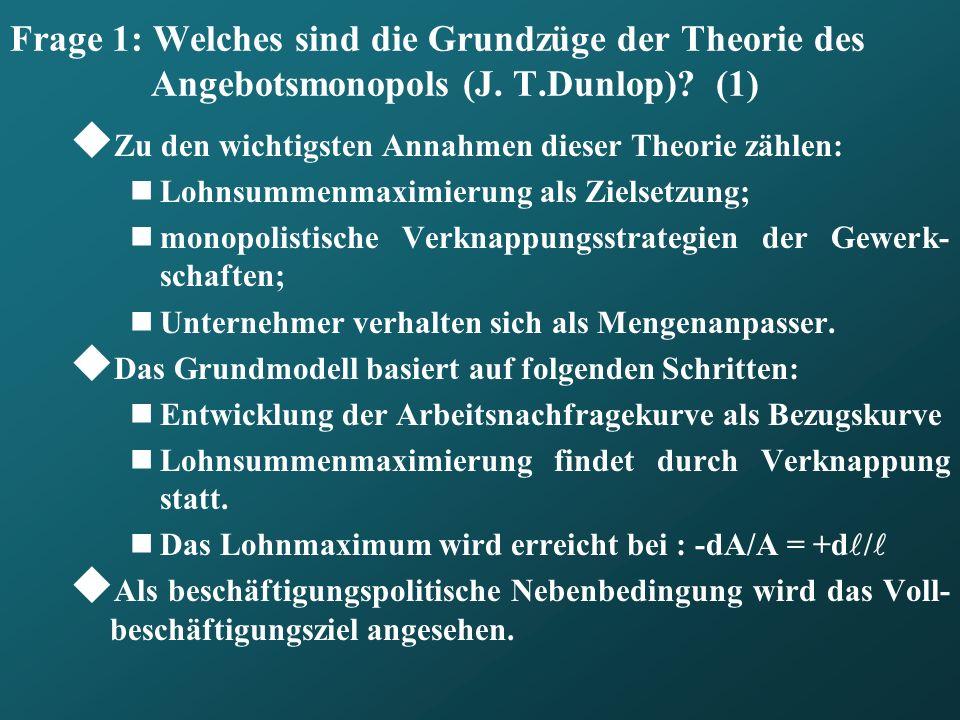 Frage 1: Welches sind die Grundzüge der Theorie des Angebotsmonopols (J. T.Dunlop)? (1) Zu den wichtigsten Annahmen dieser Theorie zählen: Lohnsummenm