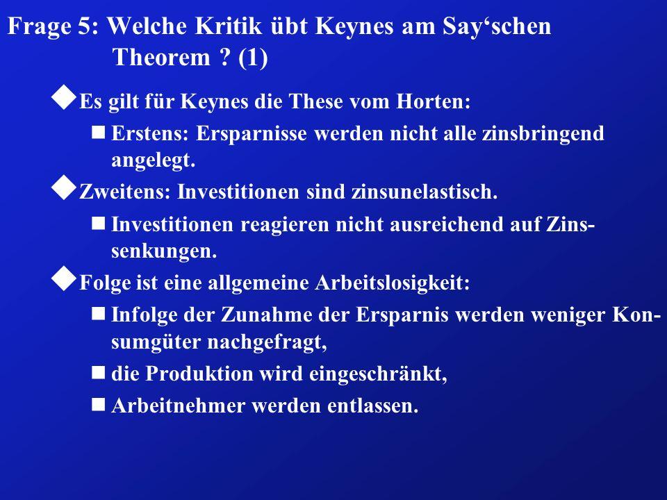 Frage 5: Welche Kritik übt Keynes am Sayschen Theorem ? (1) u Es gilt für Keynes die These vom Horten: nErstens: Ersparnisse werden nicht alle zinsbri