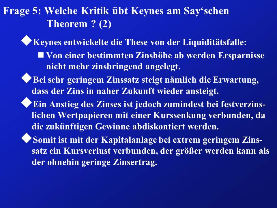 Frage 5: Welche Kritik übt Keynes am Sayschen Theorem ? (2) u Keynes entwickelte die These von der Liquiditätsfalle: nVon einer bestimmten Zinshöhe ab