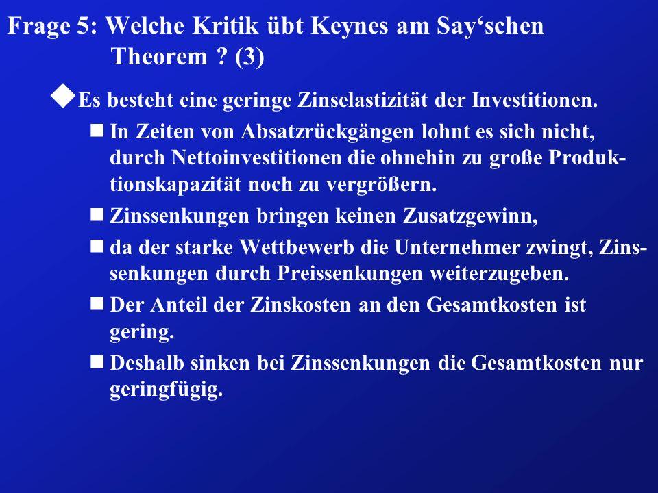 Frage 5: Welche Kritik übt Keynes am Sayschen Theorem ? (3) u Es besteht eine geringe Zinselastizität der Investitionen. nIn Zeiten von Absatzrückgäng